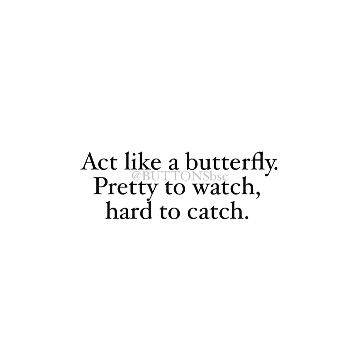 Act Like A Butterfly. Pretty To Watch, Hard To Catch.
