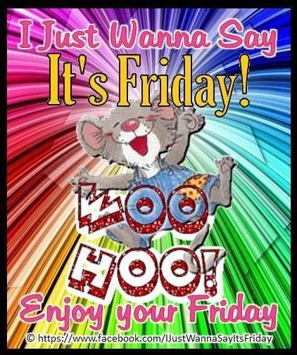 I Just Want To Say Its Friday Friday Happy Friday Tgif Good Morning