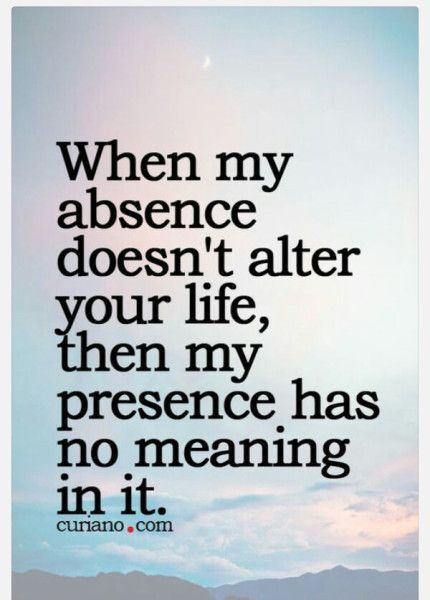 My Absence Doesn't Alter Your Life