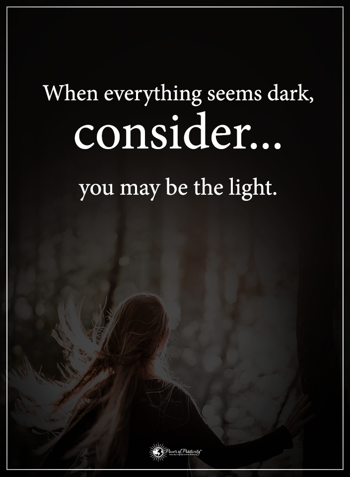 When Everything Seems Dark Consider You May Be The Light Powerofpositivity Positivewords Pos Dark Quotes About Life Light And Dark Quotes Dark Quotes