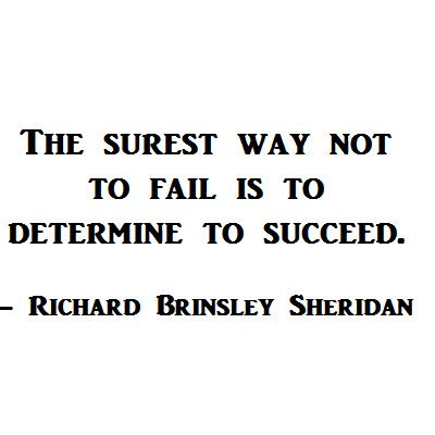 The surest way not to fail is to determine to succeed.  -Richard Brinsley Sheridan