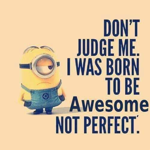 Don T Judge Me I Was Born To Be Awesome Not Perfect Funny Minion Quotes Minions Funny Funny Quotes