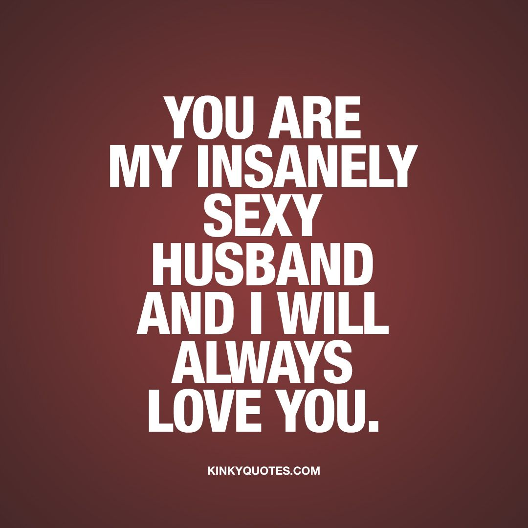 You Are My Insanely Sexy Husband And I Will Always Love You This