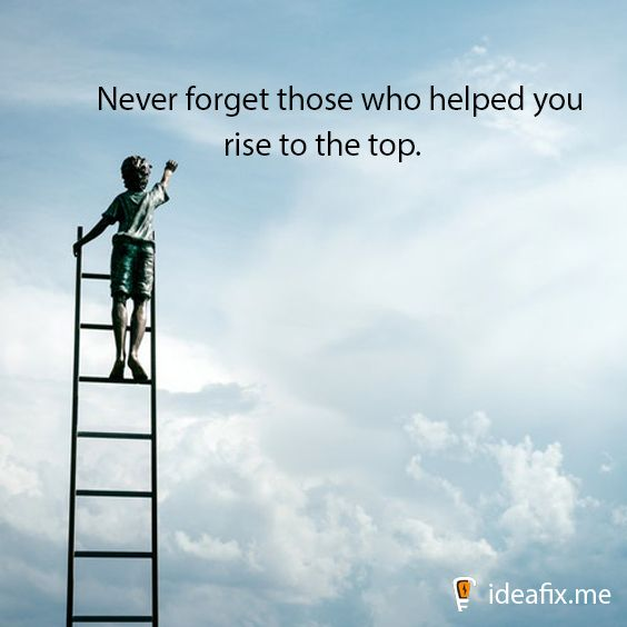 Never Forget Those Who Helped You Rise To The Top Top Rise Sky