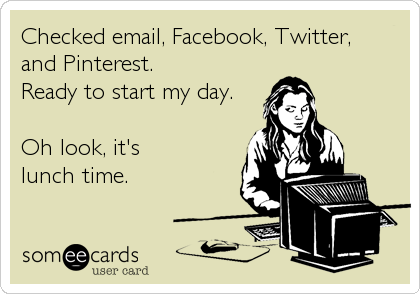 Checked Email Facebook Twitter And Pinterest Ready To Start My Day Oh Look It S Lunch Time Funny Social Media Humor Funny Quotes