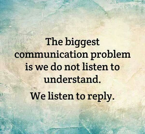 We have to learn to listen for the sake of understanding where our partner's are coming from and the reasons why they do their actions