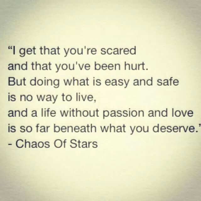 """""""I get that you're scared and that you've been hurt. But doing what is easy and safe is no way to live, and a life without pain and love is so far beneath what you deserve."""" - Chaos of Stars"""