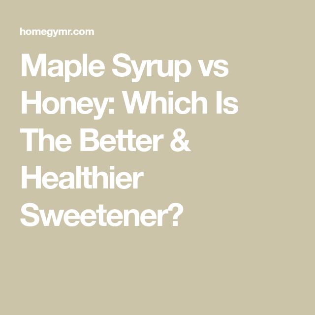 Maple Syrup Vs Honey Which Is The Better Healthier Sweetener Healthy Sweeteners Syrup Healthy Honey
