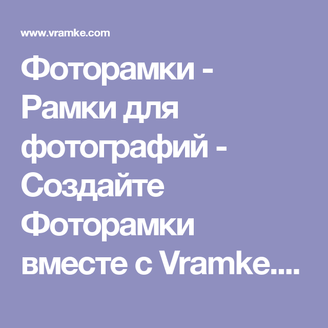 Фоторамки - Рамки для фотографий - Создайте Фоторамки вместе с Vramke.com