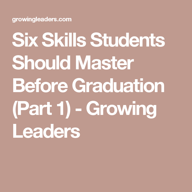 Six Skills Students Should Master Before Graduation (Part 1) - Growing Leaders
