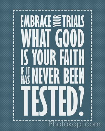 Embrace your trials. What good is your faith, if it has never been tested?