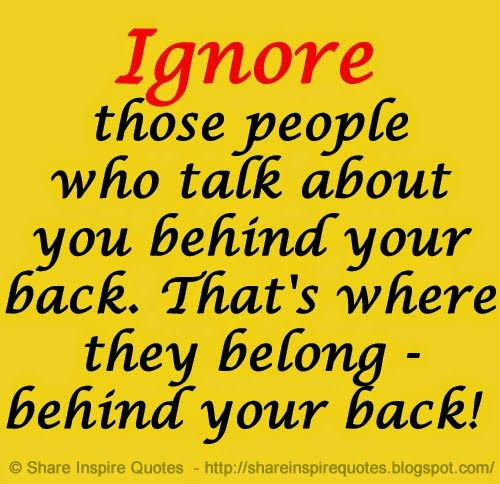 Ignore Those People Who Talk About You Behind Your Back That S Where They Belong Behind Your Back Life Sharing Quotes Inspirational Quotes Life Quotes