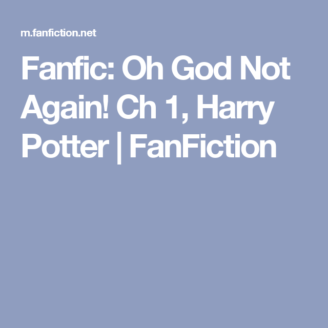 Fanfic: Oh God Not Again! Ch 1, Harry Potter   FanFiction   its a