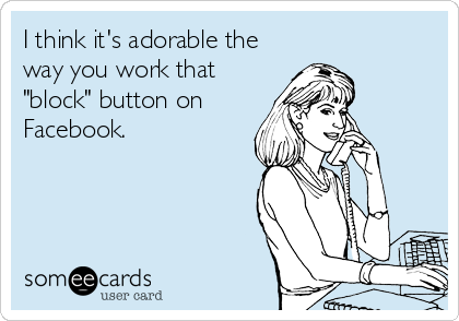I think its adorable the way you work that block button on Facebook.