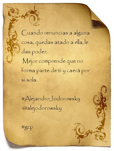 Alejandro Jodorowsky Frase: Cuando renuncias a alguna cosa ...