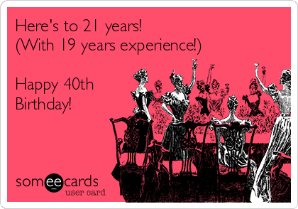 Heres To 21 Years With 19 Experience Happy 40th Birthday