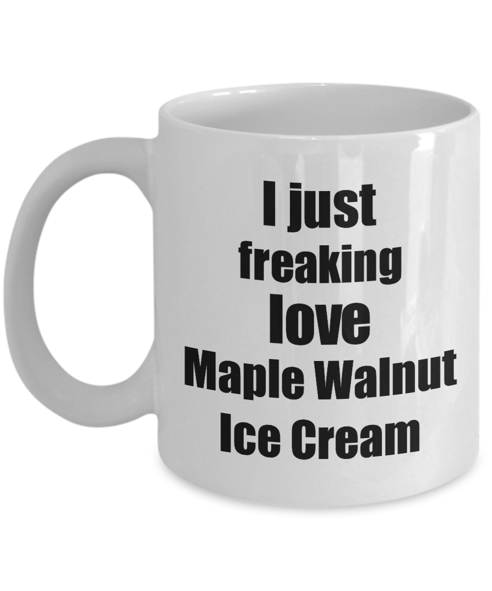 Maple Walnut Ice Cream Lover Mug I Just Freaking Love Funny Gift Idea For Foodie Coffee Tea Cup