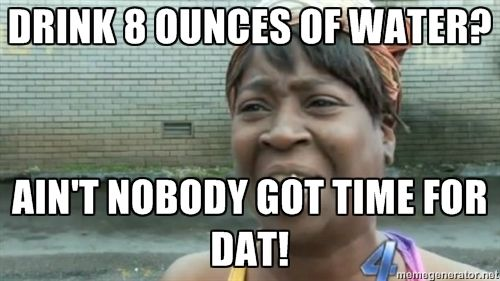 Drink 8 Ounces Of Water Ain T Nobody Got Time For Dat Ain T