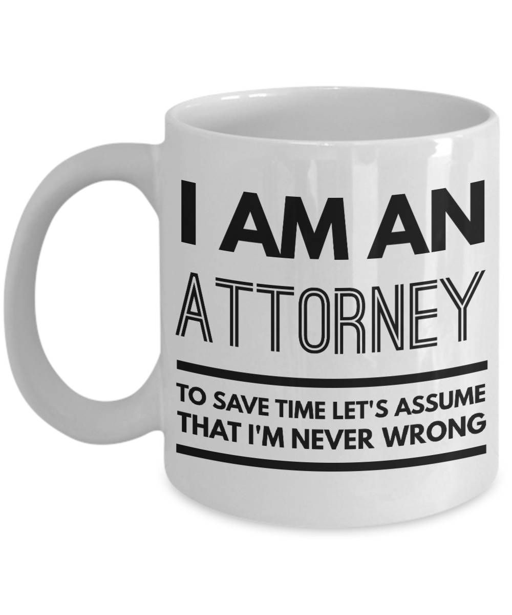 Attorney Mug - Funny Attorney Coffee Mug - Attorney Gifts - I Am An Attorney To Save Time Let's Assume That I'm Never Wrong by AmendableMugs on Etsy