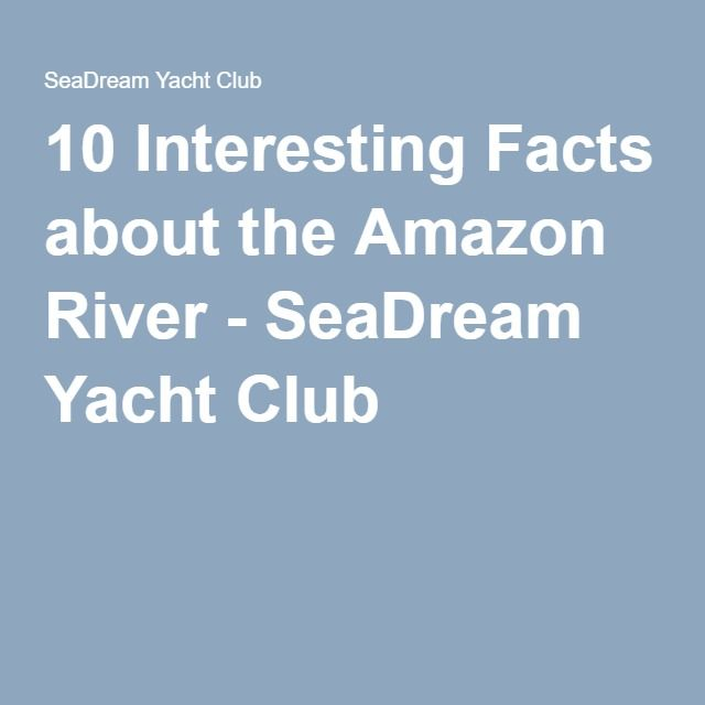 10 Interesting Facts About The Amazon River Seadream Yacht Club