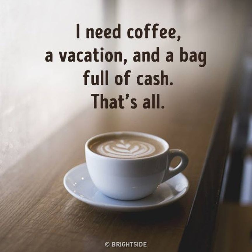 I only need coffee, a vacation, and a bag full of cash