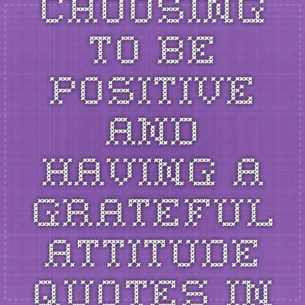Choosing to be positive and having a grateful attitude quotes - Inspirational Quotes about Life, Love, happiness, Kindness, positive attitude, positive thoughts, inspirational pictures quotes about life, happiness Very Best Quotes