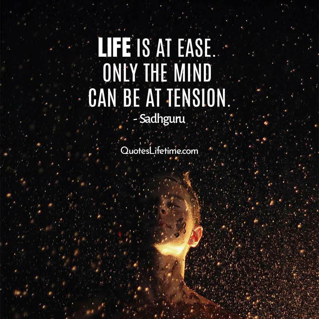 Sadhguru Quotes Life Is At Ease Only The Mind Can Be At Tension Sadhguru Guru Quotes Tension Quotes Good Life Quotes
