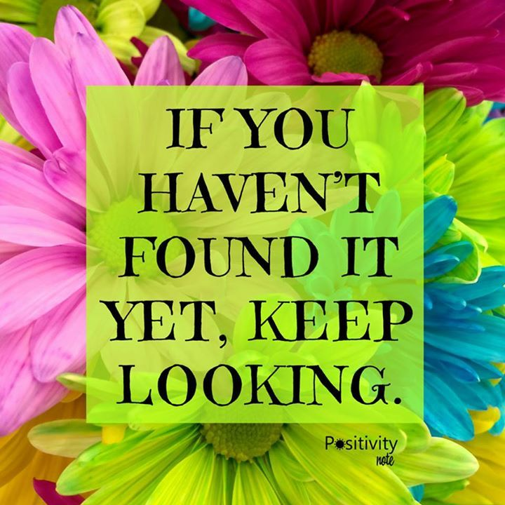 If You Havent Found It Yet Keep Looking. #positivitynote #positivity  #inspiration