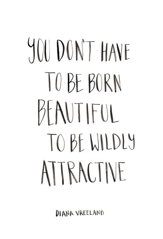 Words to live by - You don't have to be born beautiful to be wildly attractive..