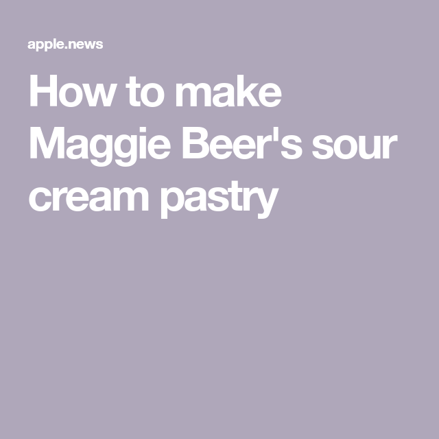 How To Make Maggie Beer S Sour Cream Pastry Homes To Love Sour Cream Pastry Sour Cream Pastry
