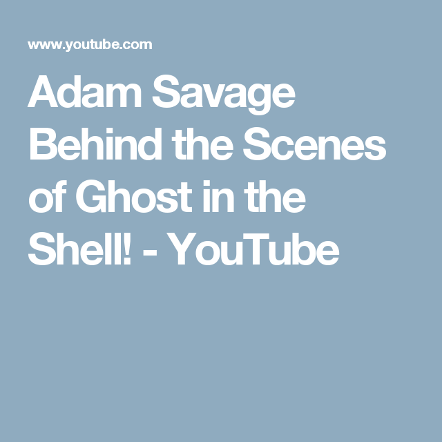 Adam Savage Behind The Scenes Of Ghost In The Shell Youtube Ghost In The Shell Behind The Scenes Savage