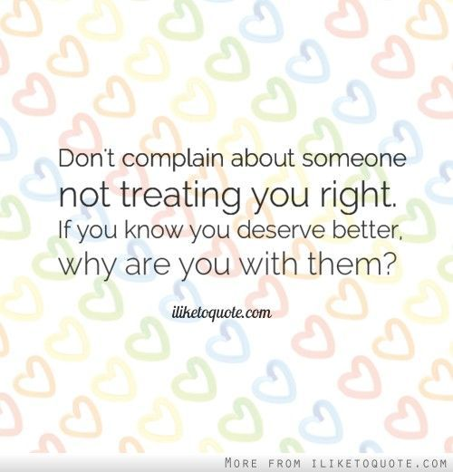 Don't complain about someone not treating you right. If you know you deserve better, why are you with them? - iLiketoquote.com on imgfave
