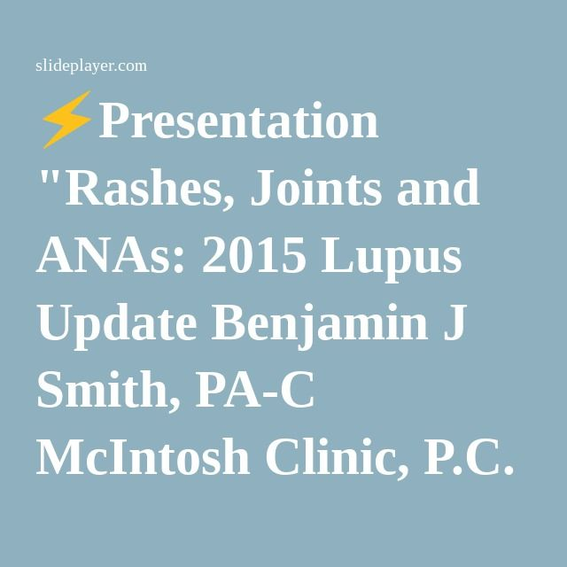 "⚡Presentation ""Rashes, Joints and ANAs: 2015 Lupus Update Benjamin J Smith, PA-C McIntosh Clinic, P.C. Thomasville, Georgia Kori A. Dewing, DNP, ARNP Virginia Mason Medical."""