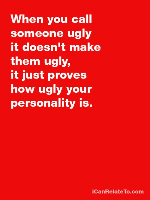 I know a lot of people with ugly personalities....