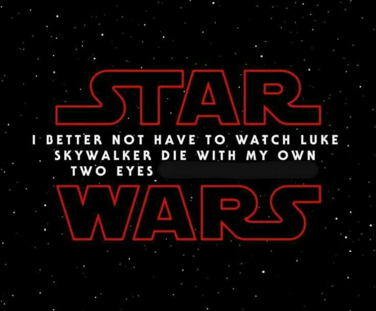 I already had enough with Han and then the whole Rogue One crew and then Carrie Fisher.