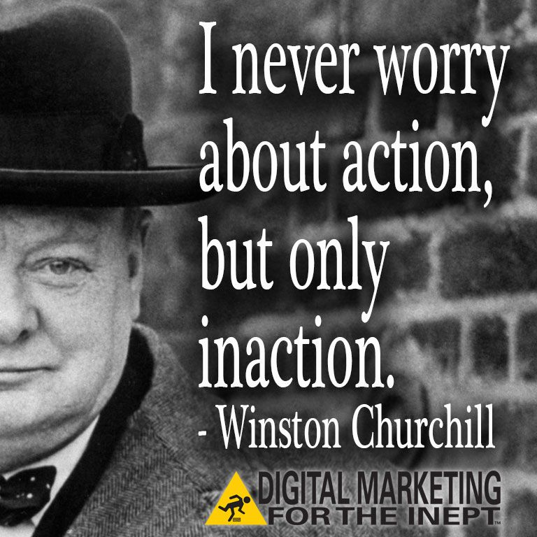 I never worry about action, but only inaction -- Winston Churchill #WisdomWednesday