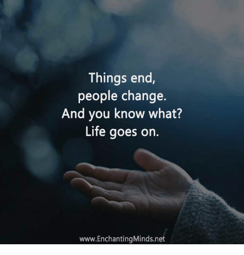 Life Memes And Change Things End People Change And You Know What Life Goes On Www Enchanti People Change Quotes People Change What Is Life About