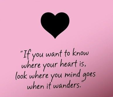 If you want to know where your heart is, look where your mind goes when it wanders