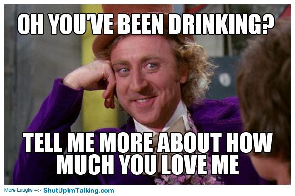 Love Me Meme Funny : Drunk i love you meme oh you ve been drinking tell me more