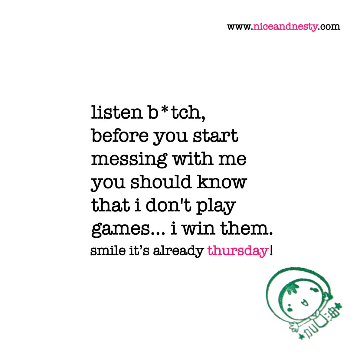 Listen B Tch Before You Start Messing With Me You Should Know That I Don T Play Games I Win Th Funny Inspirational Quotes Funny Quotes Inspirational Quotes