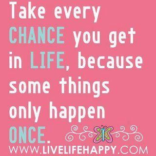 Take every chance.