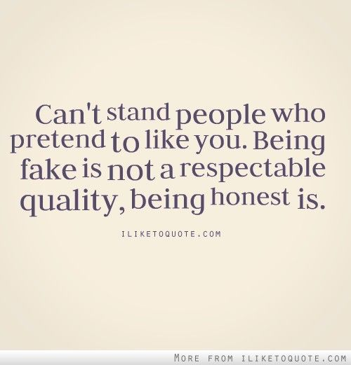 Can T Stand People Who Pretend To Like You Being Fake Is Not A Respectable Quality Being Honest Is Fake People Quotes People Quotes Quotes