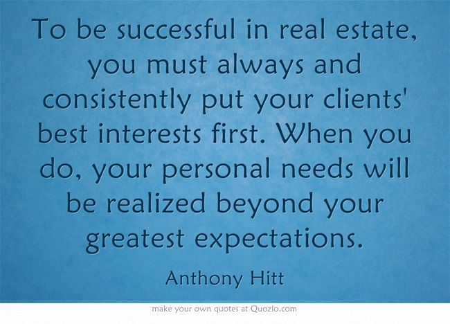 To be successful in real estate, you must always and consistently - personal interests