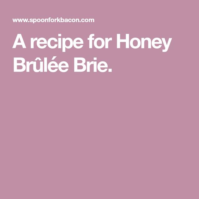 honey brûlée brie  recipe  honey recipes brie spoon