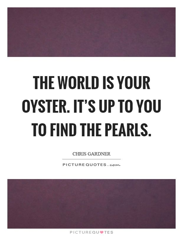 The World Is Your Oyster Its Up To You To Find The Pearls Chris