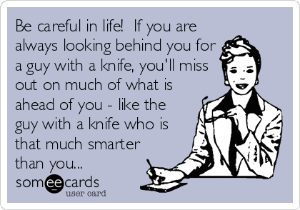 Be careful in life! If you are always looking behind you for a guy with a knife, youll miss out on much of what is ahead of you - like the guy with a knife who is that much smarter than you...