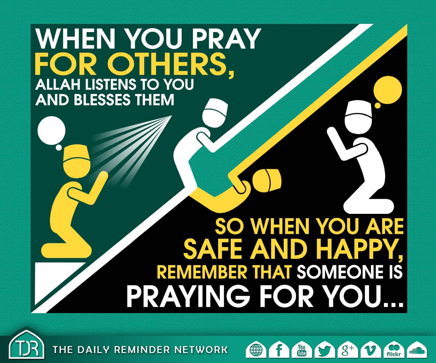 When you pray for others, Allah listens to you and blesses them... So when you are safe and happy, remember that someone is praying for you…