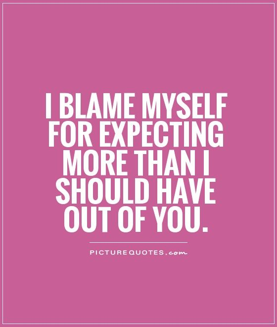 I blame myself for expecting more than I should have out of you ...