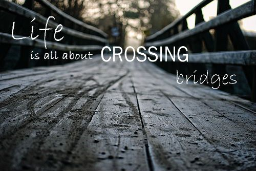 Life Is All About Crossing Bridges Bridges Bridge Bridge