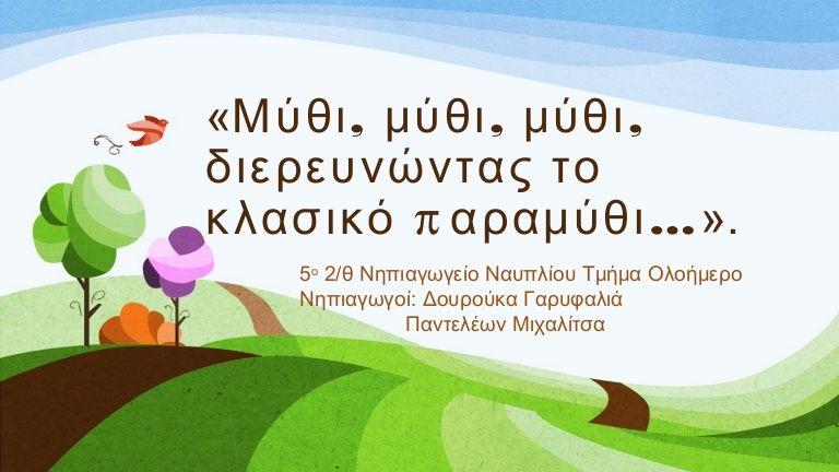 « , , ,Μύθι μύθι μύθι διερευνώντας το π …κλασικό αραμύθι ». 5ο 2/θ Νηπιαγωγείο Ναυπλίου Τμήμα Ολοήμερο Νηπιαγωγοί: Δουρούκα Γαρυφαλιά Παντελέων Μιχαλίτσα